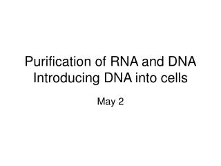 Purification of RNA and DNA Introducing DNA into cells