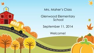 Mrs. Maher's  Class Glenwood Elementary  School  September 11,  2014 Welcome!
