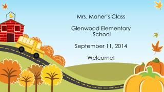 Mrs. Maher�s  Class Glenwood Elementary  School  September 11,  2014 Welcome!