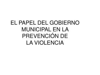EL PAPEL DEL GOBIERNO MUNICIPAL EN LA  PREVENCIÓN DE  LA VIOLENCIA