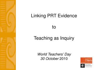 Linking PRT Evidence  to   Teaching as Inquiry World Teachers' Day 30 October  2010