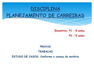 DISCIPLINA  PLANEJAMENTO DE CARREIRAS Encontros: P1 – 8 aulas P2 – 5 aulas PROVAS TRABALHO