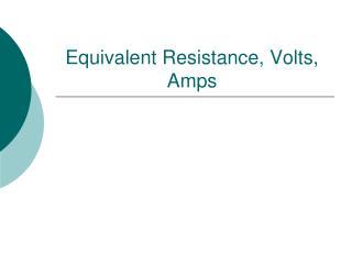 Equivalent Resistance, Volts, Amps