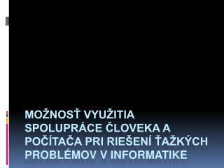 Možnosť využitia spolupráce človeka a počítača pri riešení ťažkých problémov v informatike
