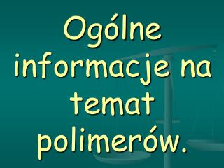 Ogólne informacje na temat polimerów.