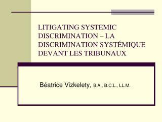 LITIGATING SYSTEMIC DISCRIMINATION – LA DISCRIMINATION SYSTÉMIQUE DEVANT LES TRIBUNAUX