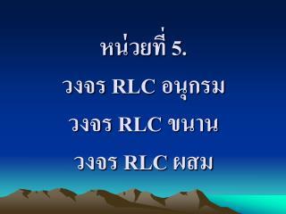 หน่วยที่ 5.  วงจร  RLC  อนุกรม วงจร  RLC  ขนาน วงจร  RLC  ผสม