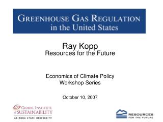 Ray Kopp Resources for the Future Economics of Climate Policy Workshop Series October 10, 2007