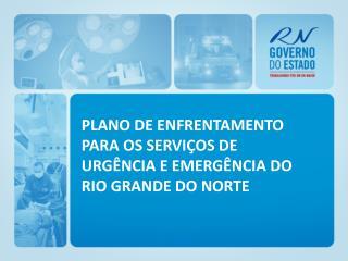 PLANO DE ENFRENTAMENTO PARA OS SERVIÇOS DE URGÊNCIA E EMERGÊNCIA DO RIO GRANDE DO NORTE