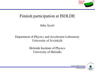 Finnish participation at ISOLDE Juha Äystö Department of Physics and Accelerator Laboratory