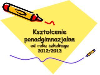 Kształcenie  ponadgimnazjalne od roku szkolnego  2012/2013