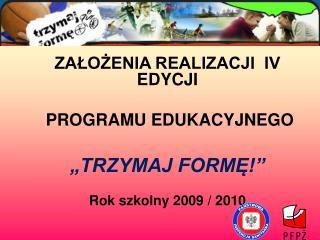 """ZAŁOŻENIA REALIZACJI  IV EDYCJI  PROGRAMU EDUKACYJNEGO  """"TRZYMAJ FORMĘ!"""" Rok szkolny 2009 / 2010"""