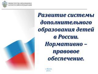 Развитие системы дополнительного образования детей в России. Нормативно – правовое обеспечение.