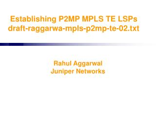 Establishing P2MP MPLS TE LSPs draft-raggarwa-mpls-p2mp-te-02.txt