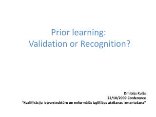 Prior learning : Validation or Recognition? Dmitrijs Kuļšs 22/10/2009  Conference
