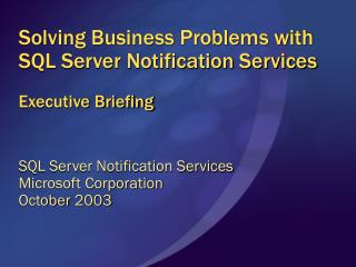 Solving Business Problems with SQL Server Notification Services Executive Briefing