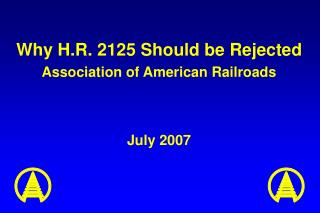 Why H.R. 2125 Should be Rejected Association of American Railroads July 2007