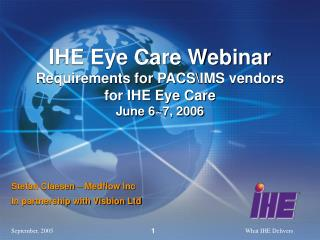 IHE Eye Care Webinar Requirements for PACS\IMS vendors for IHE Eye Care June 6~7, 2006