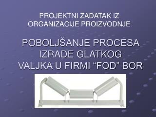 """POBOLJ ŠANJE PROCESA IZRADE GLATKOG VALJKA U FIRMI """"FOD"""" BOR"""