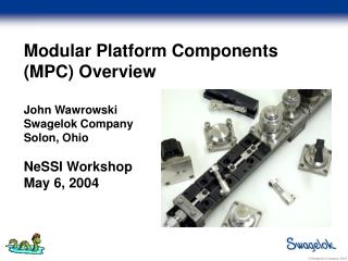 Modular Platform Components (MPC) Overview John Wawrowski Swagelok Company Solon, Ohio