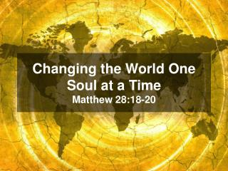 Changing the World One Soul at a Time Matthew 28:18-20