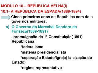 MÓDULO 10 – REPÚBLICA VELHA(I)   10.1- A REPÚBLICA DA ESPADA(1889-1894)