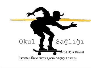 Okul Sağlığı Serpil Uğur Baysal          İstanbul Üniversitesi Çocuk Sağlığı Ensitüsü
