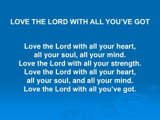 LOVE THE LORD WITH ALL YOU'VE GOT Love the Lord with all your heart,