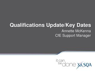 Qualifications Update/Key Dates Annette McKenna CfE Support Manager