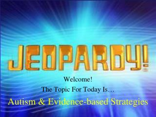 Welcome! The Topic For Today Is… Autism & Evidence-based Strategies