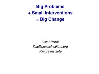 Big Problems  + Small Interventions  = Big Change Lisa Kimball lisa@plexusinstitute