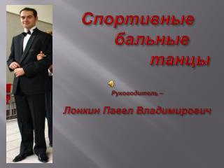 Спортивные       бальные                   танцы Руководитель –  Лонкин  Павел Владимирович