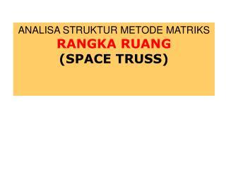 ANALISA STRUKTUR METODE MATRIKS RANGKA RUANG (SPACE TRUSS)