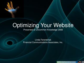 Optimizing Your Website Presented at Uncommon Knowledge 2008    Linda Ferentchak Financial Communications Associates, In