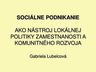 SOCIÁLNE PODNIKANIE AKO NÁSTROJ LOKÁLNEJ POLITIKY ZAMESTNANOSTI A KOMUNITNÉHO ROZVOJA