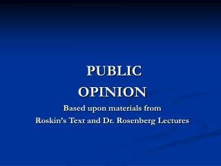 PUBLIC OPINION  Based upon materials from  Roskin's Text and Dr. Rosenberg Lectures