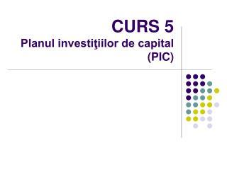 CURS 5  Planul investiţiilor de capital (PIC)