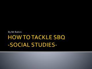 HOW TO TACKLE SBQ  -SOCIAL STUDIES-