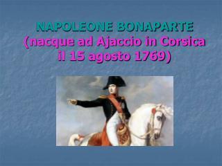 NAPOLEONE BONAPARTE nacque ad Ajaccio in Corsica il 15 agosto 1769