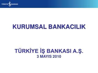 KURUMSAL BANKACILIK TÜRKİYE İŞ BANKASI A.Ş. 3 MAYIS 2010