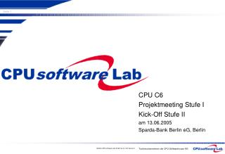 CPU C6 Projektmeeting Stufe I Kick-Off Stufe II am 13.06.2005 Sparda-Bank Berlin eG, Berlin