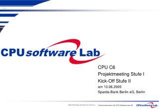 CPU C6 Projektmeeting Stufe I Kick-Off Stufe II am 13.06.2005 Sparda-Bank Berlin eG, Berlin