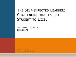 The Self-Directed Learner:  Challenging Adolescent Student to Excel September 22, 2011 Session #1