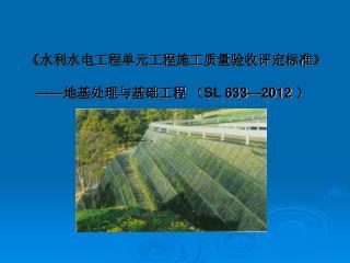 《 水利水电工程单元工程施工质量验收评定标准 》 —— 地基处理与基础工程 ( SL 633—2012 )