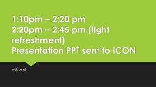 1:10pm – 2:20 pm 2:20pm – 2:45 pm (light refreshment) Presentation PPT sent to ICON
