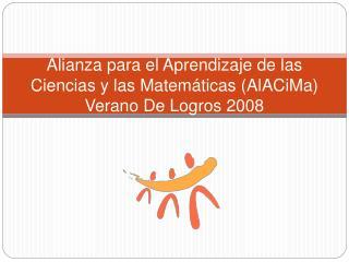 Alianza para el Aprendizaje de las Ciencias y las Matem ticas AlACiMa Verano De Logros 2008