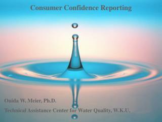 Consumer Confidence Reporting Ouida W. Meier, Ph.D.
