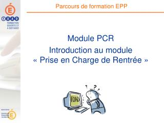 Module PCR  Introduction au module  « Prise en Charge de Rentrée »