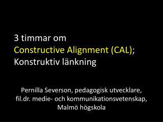 3 timmar om  Constructive Alignment  (CAL) ; Konstruktiv länkning