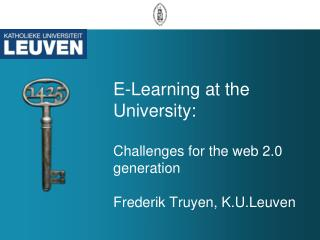 E-Learning at the University: Challenges for the web 2.0 generation Frederik Truyen, K.U.Leuven